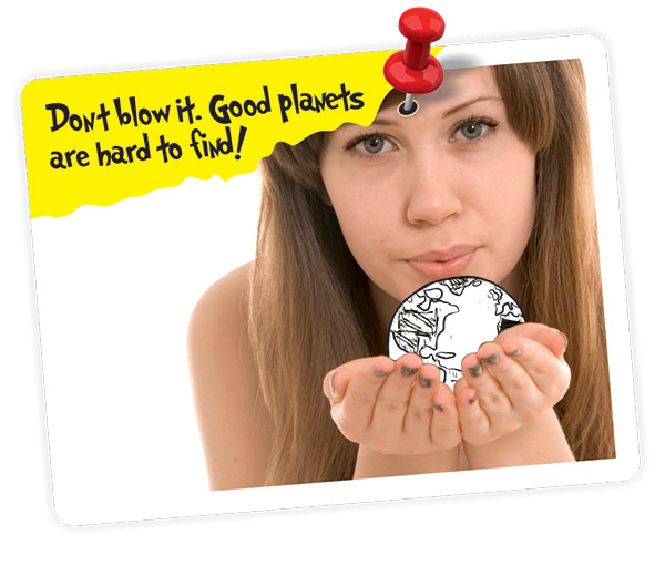 Don't blow it. Good planets are hard to find!